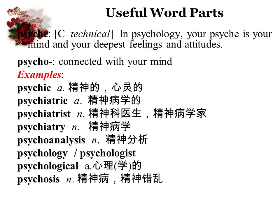 Useful Word Parts psyche: [C technical] In psychology, your psyche is your mind and your deepest feelings and attitudes.